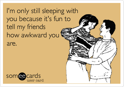 I'm only still sleeping with you because it's fun to tell my friends how awkward you are.