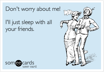Don't worry about me!  I'll just sleep with all your friends.