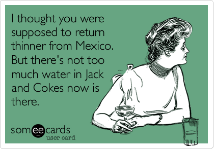 I thought you were supposed to return thinner from Mexico.    But there's not too much water in Jack and Cokes now is there.