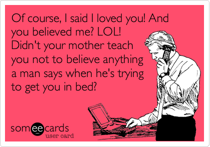 Of course, I said I loved you! And you believed me? LOL! Didn't your mother teach you not to believe anything a man says when he's trying to get you in bed?
