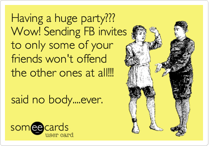 Having a huge party??? Wow! Sending FB invites to only some of your friends won't offend the other ones at all!!!    said no body....ever.