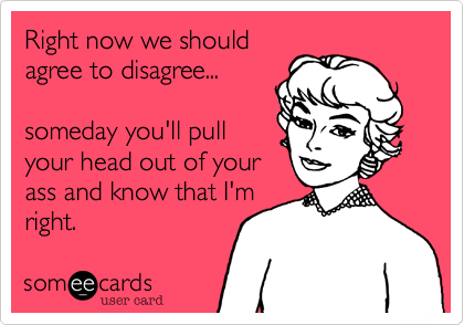 Right now we should agree to disagree...   someday you'll pull your head out of your ass and know that I'm right.