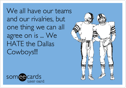 We all have our teams and our rivalries, but one thing we can all agree on is ... We HATE the Dallas Cowboys!!!