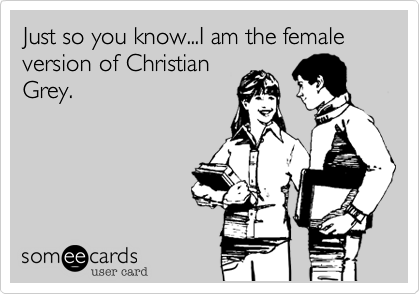 Just so you know...I am the female version of Christian Grey.