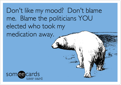 Don't like my mood?  Don't blame me.  Blame the politicians YOU elected who took my medication away.