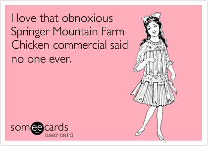 I love that obnoxious Springer Mountain Farm Chicken commercial said no one ever.