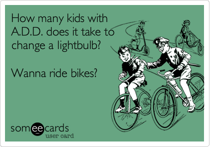 How many kids with A.D.D. does it take to change a lightbulb?  Wanna ride bikes?