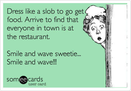 Dress like a slob to go get food. Arrive to find that everyone in town is at the restaurant.   Smile and wave sweetie... Smile and wave!!!