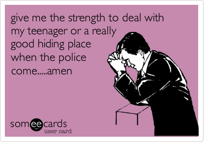 give me the strength to deal with my teenager or a really good hiding place when the police come.....amen