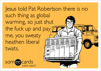 Jesus told Pat Robertson there is no such thing as global warming, so just shut the fuck up and pay me, you sweaty heathen liberal twats.