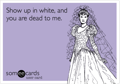 Show up in white, and you are dead to me.