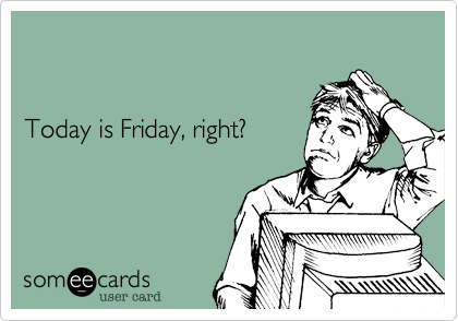 Today is Friday, right?
