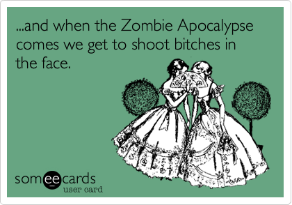 ...and when the Zombie Apocalypse comes we get to shoot bitches in the face.