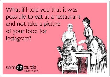 What if I told you that it was possible to eat at a restaurant and not take a picture of your food for Instagram?