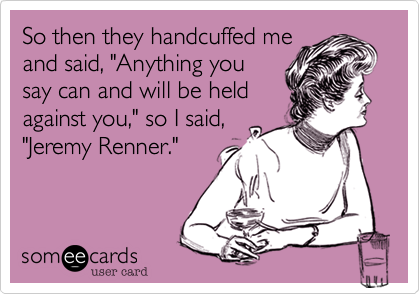 """So then they handcuffed me and said, """"Anything you say can and will be held against you,"""" so I said, """"Jeremy Renner."""""""