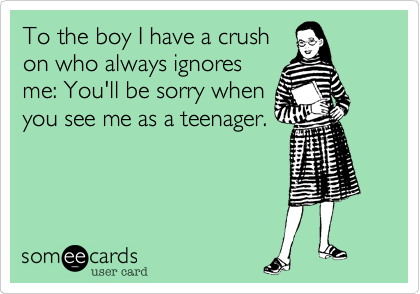 To the boy I have a crush on who always ignores me: You'll be sorry when you see me as a teenager.