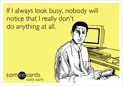 If I always look busy, nobody will notice that I really don't do anything at all.