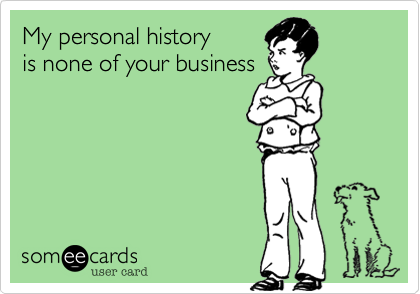 My personal history is none of your business