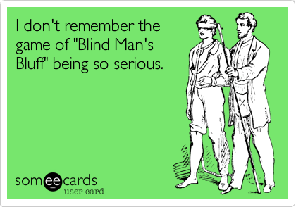 """I don't remember the game of """"Blind Man's Bluff"""" being so serious."""