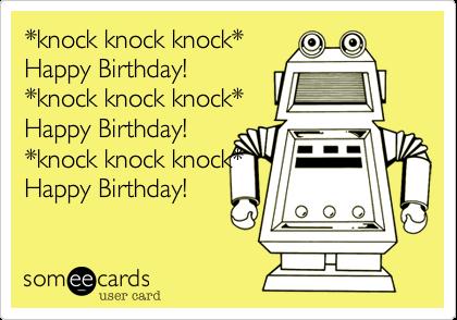 *knock knock knock*  Happy Birthday!  *knock knock knock* Happy Birthday!  *knock knock knock* Happy Birthday!