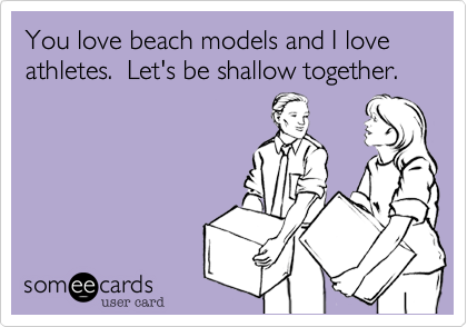 You love beach models and I love  athletes.  Let's be shallow together.