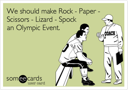 We should make Rock - Paper - Scissors - Lizard - Spock an Olympic Event.