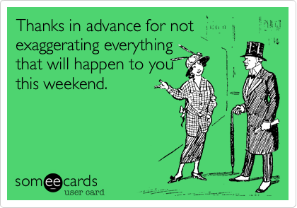 Thanks in advance for not exaggerating everything that will happen to you this weekend.