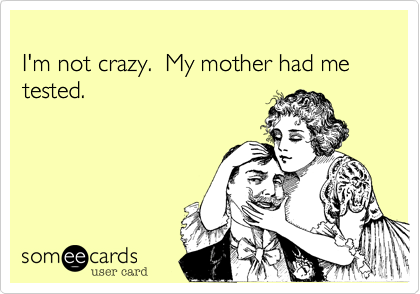 I'm not crazy.  My mother had me tested.