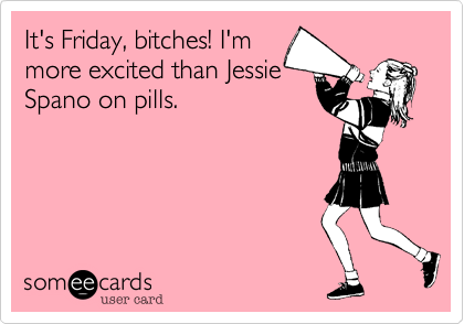 It's Friday, bitches! I'm more excited than Jessie  Spano on pills.