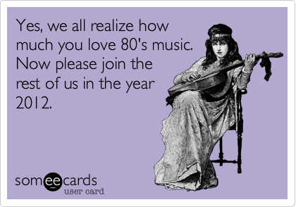 Yes, we all realize how much you love 80's music. Now please join the rest of us in the year 2012.