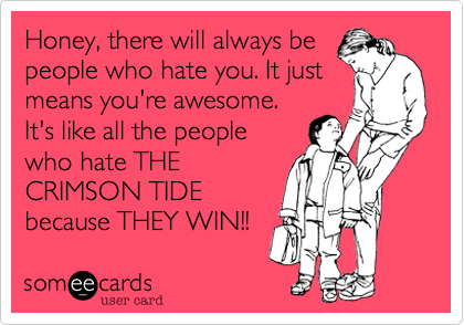 Honey, there will always be  people who hate you. It just means you're awesome. It's like all the people who hate THE CRIMSON TIDE because THEY WIN!!