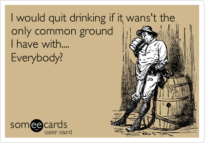 I would quit drinking if it wans't the only common ground  I have with.... Everybody?