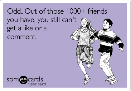 Odd...Out of those 1000+ friends you have, you still can't get a like or a comment.