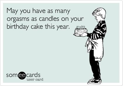May you have as many orgasms as candles on your birthday cake this year.