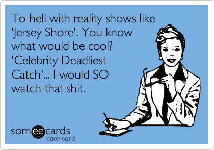 To hell with reality shows like 'Jersey Shore'. You know what would be cool?  'Celebrity Deadliest Catch'... I would SO watch that shit.