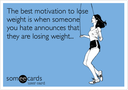 The best motivation to lose weight is when someone you hate announces that they are losing weight...
