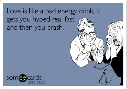 Love is like a bad energy drink, It gets you hyped real fast and then you crash.