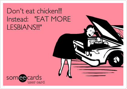 "Don't eat chicken!!!  Instead:   ""EAT MORE LESBIANS!!!"""