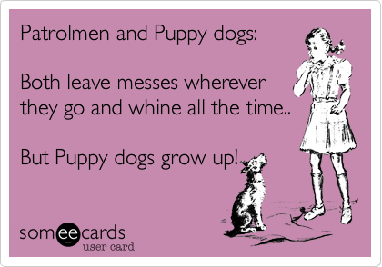 Patrolmen and Puppy dogs:  Both leave messes wherever they go and whine all the time..  But Puppy dogs grow up!