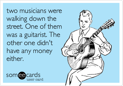 two musicians were walking down the street. One of them was a guitarist. The other one didn't have any money either.