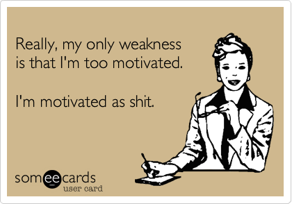 Really, my only weakness is that I'm too motivated.  I'm motivated as shit.