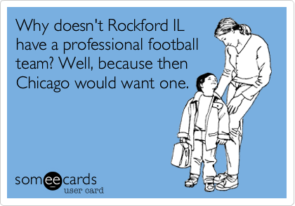 Why doesn't Rockford IL have a professional football team? Well, because then Chicago would want one.