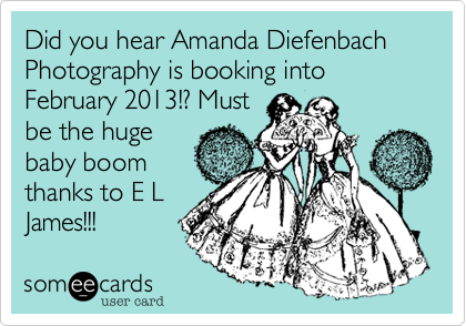 Did you hear Amanda Diefenbach Photography is booking into February 2013!? Must be the huge baby boom thanks to E L James!!!