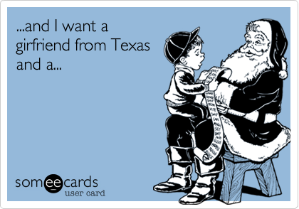 ...and I want a girfriend from Texas and a...