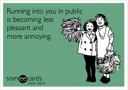 Running into you in public is becoming less pleasant and more annoying.