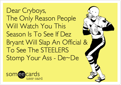 Dear Cryboys, The Only Reason People  Will Watch You This  Season Is To See If Dez  Bryant Will Slap An Official & To See The STEELERS Stomp Your Ass - De%7EDe