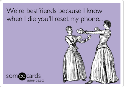 We're bestfriends because I know when I die you'll reset my phone...