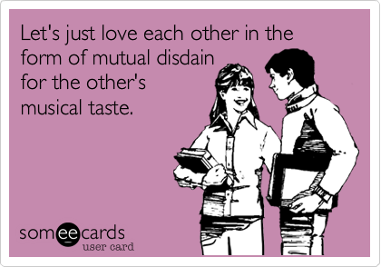 Let's just love each other in the form of mutual disdain  for the other's  musical taste.