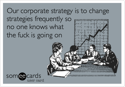 Our corporate strategy is to change strategies frequently so no one knows what the fuck is going on