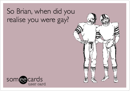So Brian, when did you realise you were gay?